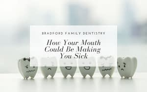 how-your-mouth-could-be-making-you-sick-Bradford-Family-Dentistry